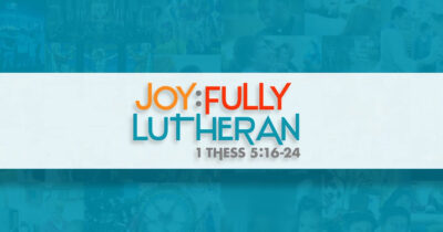 'Joy:fully Lutheran' – Rejoice. Pray. Give thanks. Christ has done it.